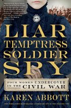 Liar, Temptress, Soldier, Spy: Women Undercover in the Civil War by Karen Abbott