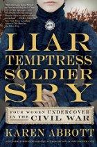 Liar, Temptress, Soldier, Spy: Women Undercover in the Civil War by Karen Abbott