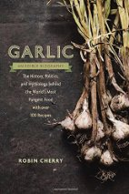 Book Review: Garlic, an Edible Biography: The History, Politics, and Mythology behind the World's Most Pungent Food--with over 100 Recipes by Robin Cherry