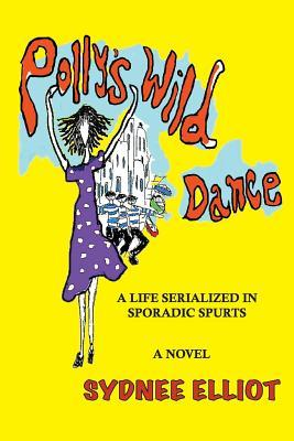Book Review: Polly's Wild Dance: A Life Serialized in Sporadic Spurts by Sydnee Elliot