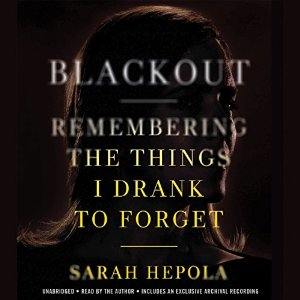 Book Review: Blackout: Remembering the Things I Drank to Forget by Sarah Hepola (Audiobook narrated by Sarah Hepola)