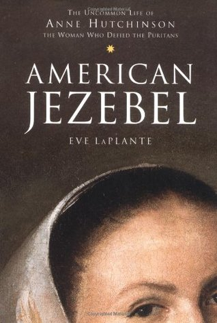Book Review: American Jezebel: The Uncommon Life of Anne Hutchinson, the Woman Who Defied the Puritans by Eve LaPlante