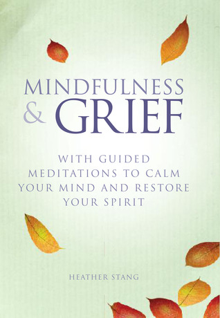Book Review: Mindfulness and Grief: With Guided Meditations to Calm Your Mind and Restore Your Spirit by Heather Stang