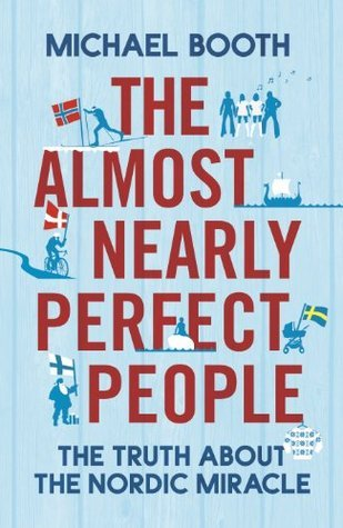 Book Review: The Almost Nearly Perfect People: Behind the Myth of the Scandinavian Utopia by Michael Booth